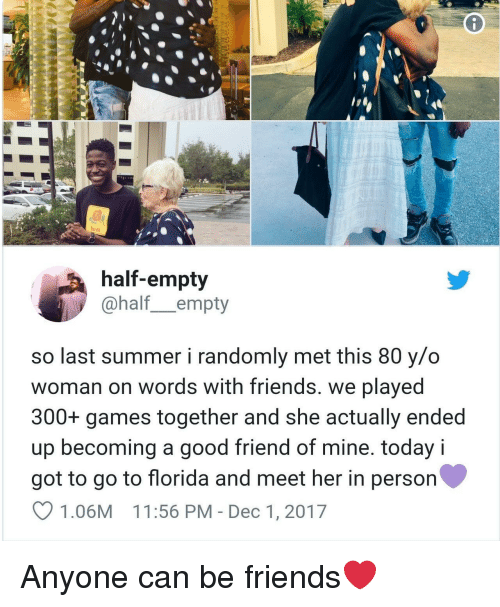 A Good Friend: felt  half-empty  @half_empty  so last summer i randomly met this 80 y/o  woman on words with friends. we played  300+ games together and she actually ended  up becoming a good friend of mine. today i  got to go to florida and meet her in person  1.06M 11:56 PM - Dec 1, 2017 Anyone can be friends❤