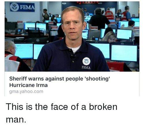Hurricane, Yahoo, and yahoo.com: FEMA  FEMA  Sheriff warns against people 'shooting'  Hurricane Irma  gma.yahoo.com <p>This is the face of a broken man.</p>