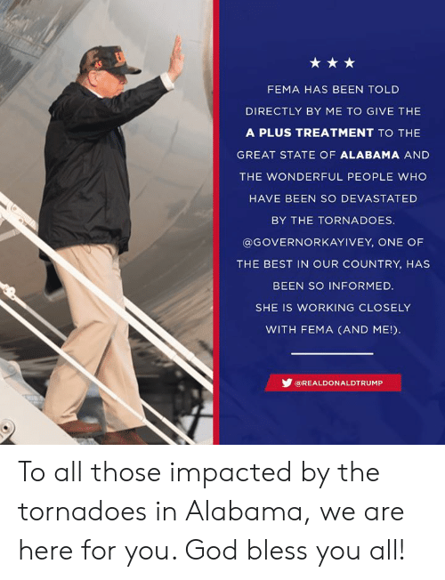 fema: FEMA HAS BEEN TOLD  DIRECTLY BY ME TO GIVE THE  A PLUS TREATMENT TO THE  GREAT STATE OF ALABAMA AND  THE WONDERFUL PEOPLE WHO  HAVE BEEN SO DEVASTATED  BY THE TORNADOES  @GOVERNORKAYIVEY, ONE OF  THE BEST IN OUR COUNTRY, HAS  BEEN SO INFORMED.  SHE IS WORKING CLOSELY  WITH FEMA (AND ME!  步@REAL DO N ALDTRUMP To all those impacted by the tornadoes in Alabama, we are here for you. God bless you all!
