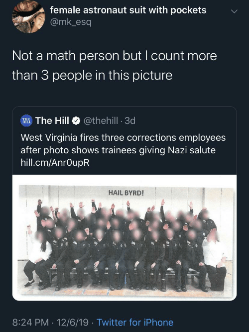 Iphone, Twitter, and Math: female astronaut suit with pockets  @mk_esq  Not a math person but I count more  than 3 people in this picture  @thehill - 3d  RHE. The Hill  West Virginia fires three corrections employees  after photo shows trainees giving Nazi salute  hill.cm/AnrOupR  HAIL BYRD!  8:24 PM 12/6/19 · Twitter for iPhone