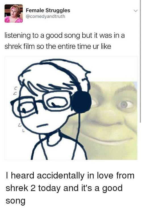 shrek film: Female Struggles  comedyandtruth  listening to a good song but it was in a  shrek film so the entire time ur like I heard accidentally in love from shrek 2 today and it's a good song