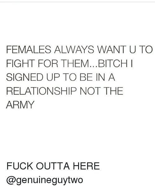 Memes, Army, and Fuck: FEMALES ALWAYS WANTU TC  FIGHT FOR THEM...BITCHI  SIGNED UP TO BE IN A  RELATIONSHIP NOT THE  ARMY FUCK OUTTA HERE @genuineguytwo