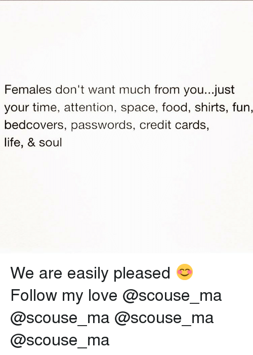 Food, Life, and Love: Females don't want much from you...just  your time, attention, space, food, shirts, fun,  bedcovers, passwords, credit cards,  life, & soul We are easily pleased 😊 Follow my love @scouse_ma @scouse_ma @scouse_ma @scouse_ma