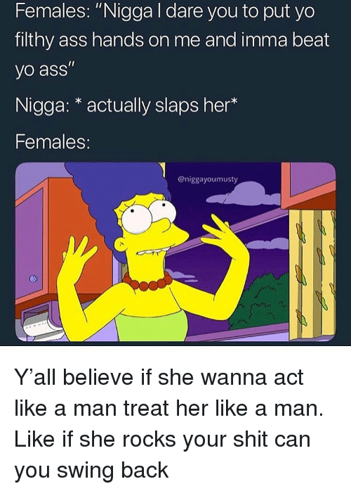 "Ass, Funny, and Shit: Females: ""Nigga I dare you to put yo  filthy ass hands on me and imma beat  yo ass""  Nigga: * actually slaps her*  Females:  @niggayoumusty Y'all believe if she wanna act like a man treat her like a man. Like if she rocks your shit can you swing back"