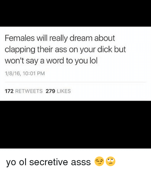 secretive: Females will really dream about  clapping their ass on your dick but  won't say a word to you lol  1/8/16, 10:01 PM  172 RETWEETS 279 LIKES yo ol secretive asss 😏🙄