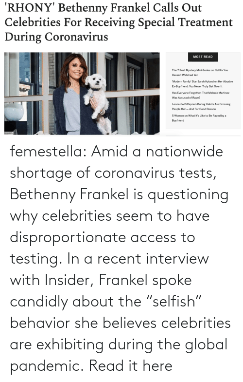 """rico: femestella: Amid a nationwide shortage of coronavirus tests, Bethenny Frankel is questioning why celebrities seem to have disproportionate access to testing. In a recent interview with Insider, Frankel spoke candidly about the """"selfish"""" behavior she believes celebrities are exhibiting during the global pandemic. Read it here"""