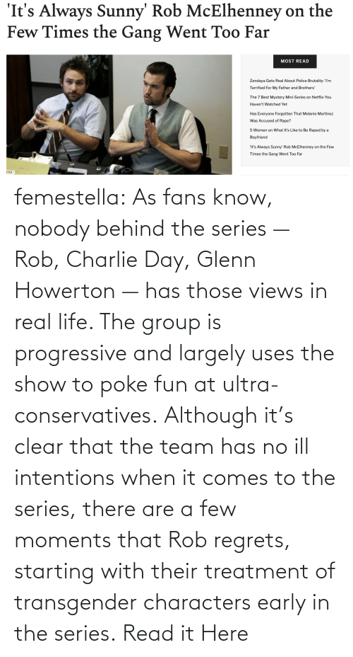 Behind The: femestella: As fans know, nobody behind the series — Rob, Charlie Day, Glenn Howerton — has those views in real life. The group is progressive and largely uses the show to poke fun at ultra-conservatives. Although it's clear that the team has no ill intentions when it comes to the series, there are a few moments that Rob regrets, starting with their treatment of transgender characters early in the series. Read it Here