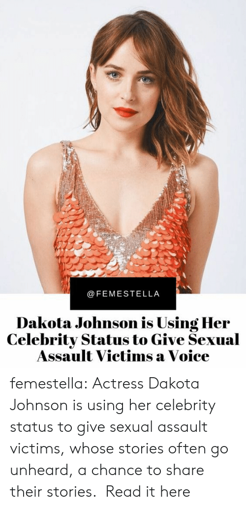 ear: @FEMESTELLA  Dakota Johnson is Using Her  Celebrity Status to Give Sexual  Assault Victims a Voice femestella: Actress Dakota Johnson is using her celebrity status to give sexual assault victims, whose stories often go unheard, a chance to share their stories.  Read it here