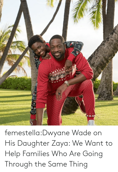 transgender: femestella:Dwyane Wade on His Daughter Zaya: We Want to Help Families Who Are Going Through the Same Thing