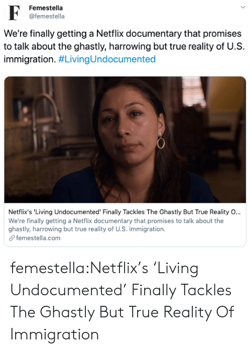 trailer: Femestella  F  @femestella  We're finally getting a Netflix documentary that promises  to talk about the ghastly, harrowing but true reality of U.S  immigration. #LivingUndocumented  Netflix's 'Living Undocumented' Finally Tackles The Ghastly But True Reality O...  We're finally getting a Netflix documentary that promises to talk about the  ghastly, harrowing but true reality of U.S. immigration  femestella.com femestella:Netflix's 'Living Undocumented' Finally Tackles The Ghastly But True Reality Of Immigration