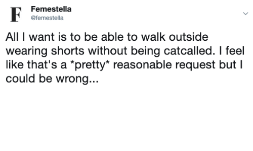 """Shorts: Femestella  @femestella  All I want is to be able to walk outside  wearing shorts without being catcalled. I feel  like that's a *pretty"""" reasonable request but I  could be wrong..."""