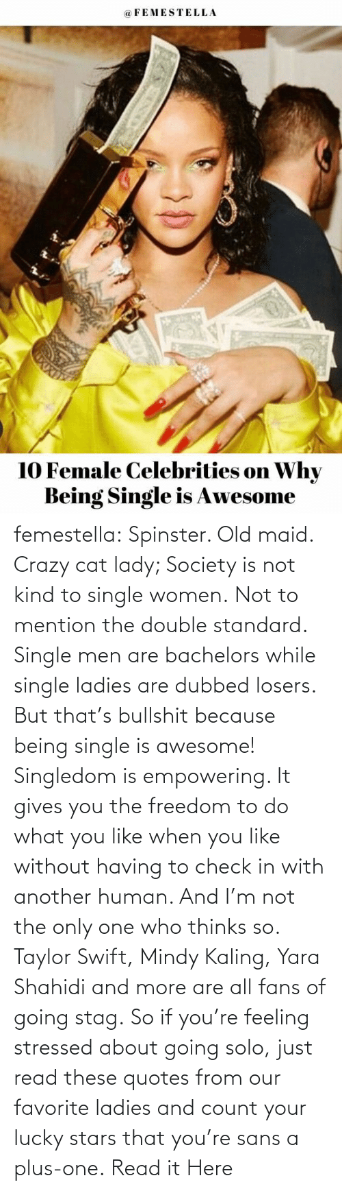 ladies: femestella: Spinster. Old maid. Crazy cat lady; Society is not kind to single women. Not to mention the double standard. Single men are bachelors while single ladies are dubbed losers. But that's bullshit because being single is awesome! Singledom is empowering. It gives you the freedom to do what you like when you like without having to check in with another human. And I'm not the only one who thinks so. Taylor Swift, Mindy Kaling, Yara Shahidi and more are all fans of going stag. So if you're feeling stressed about going solo, just read these quotes from our favorite ladies and count your lucky stars that you're sans a plus-one. Read it Here