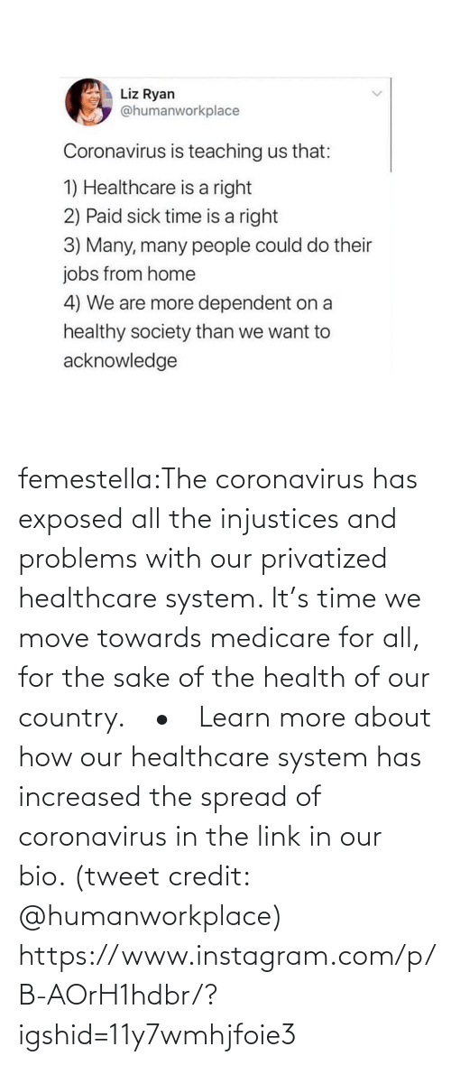 Link: femestella:The coronavirus has exposed all the injustices and problems with our privatized healthcare system. It's time we move towards medicare for all, for the sake of the health of our country.⠀ •⠀ Learn more about how our healthcare system has increased the spread of coronavirus in the link in our bio. (tweet credit: @humanworkplace) https://www.instagram.com/p/B-AOrH1hdbr/?igshid=11y7wmhjfoie3