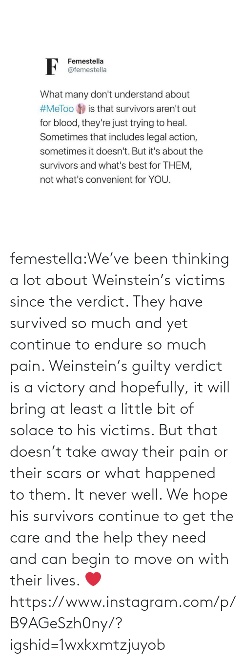 hopefully: femestella:We've been thinking a lot about Weinstein's victims since the verdict. They have survived so much and yet continue to endure so much pain. Weinstein's guilty verdict is a victory and hopefully, it will bring at least a little bit of solace to his victims. But that doesn't take away their pain or their scars or what happened to them. It never well. We hope his survivors continue to get the care and the help they need and can begin to move on with their lives. ❤️https://www.instagram.com/p/B9AGeSzh0ny/?igshid=1wxkxmtzjuyob