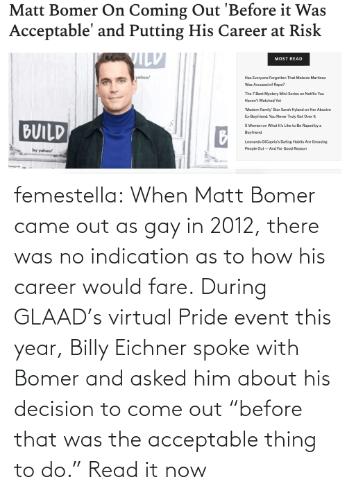 """gay: femestella: When Matt Bomer came out as gay in 2012, there was no indication as to how his career would fare. During GLAAD's virtual Pride event this year, Billy Eichner spoke with Bomer and asked him about his decision to come out """"before that was the acceptable thing to do."""" Read it now"""