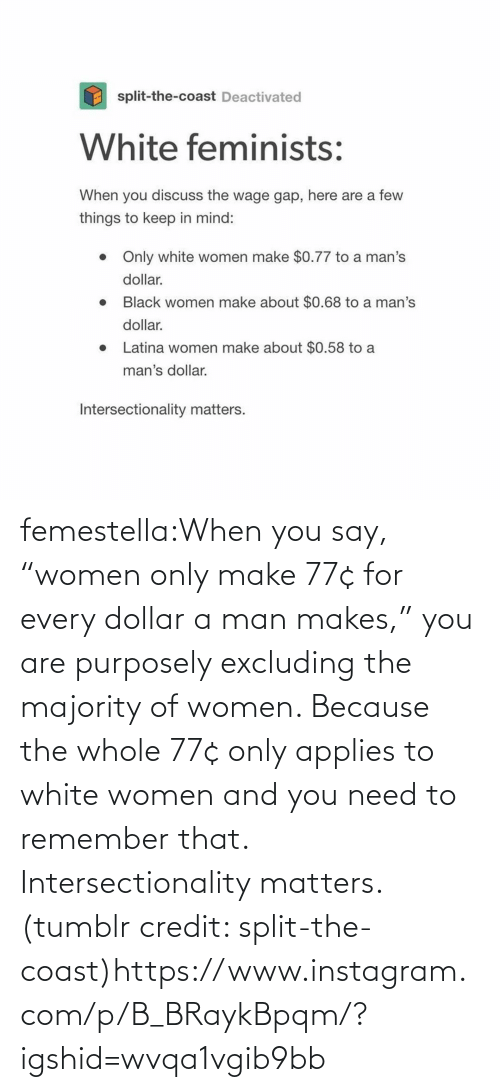 "Women: femestella:When you say, ""women only make 77¢ for every dollar a man makes,"" you are purposely excluding the majority of women. Because the whole 77¢ only applies to white women and you need to remember that. Intersectionality matters. (tumblr credit: split-the-coast)https://www.instagram.com/p/B_BRaykBpqm/?igshid=wvqa1vgib9bb"