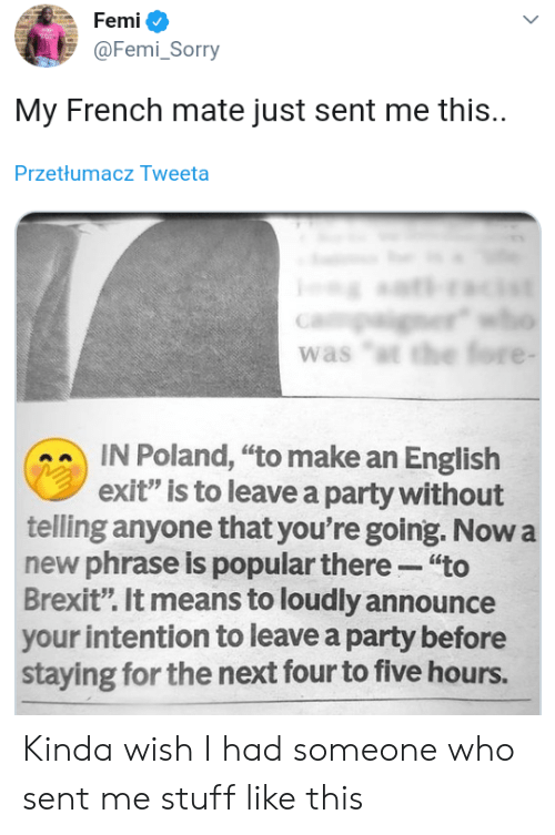 "Party, Sorry, and Stuff: Femi  @Femi_Sorry  My French mate just sent me this.  Przetłumacz Tweeta  er  was ""t the fore -  IN Poland, ""to make an English  exit"" is to leave a party without  telling anyone that you're going. Now a  new phrase is popular there ""to  Brexit"". It means to loudly announce  your intention to leave a party before  staying for the next four to five hours. Kinda wish I had someone who sent me stuff like this"