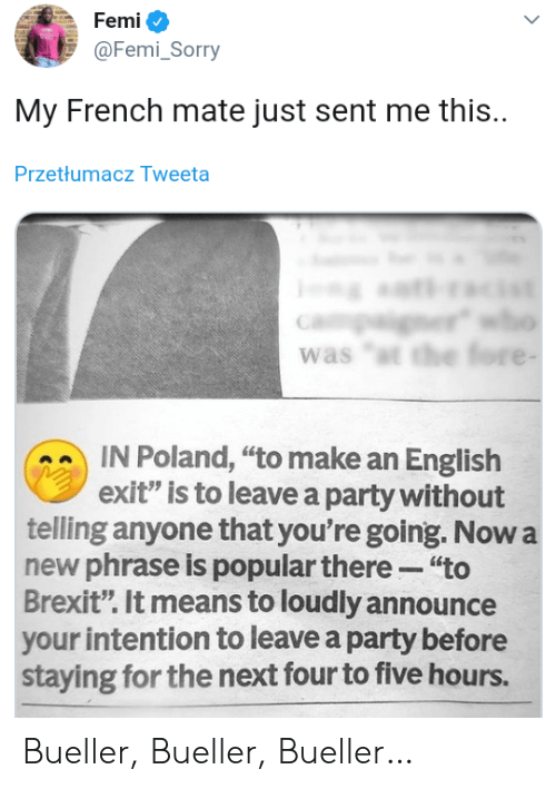 "phrase: Femi  @Femi_Sorry  My French mate just sent me this.  Przetłumacz Tweeta  er  was ""t the fore -  IN Poland, ""to make an English  exit"" is to leave a party without  telling anyone that you're going. Now a  new phrase is popular there ""to  Brexit"". It means to loudly announce  your intention to leave a party before  staying for the next four to five hours. Bueller, Bueller, Bueller…"