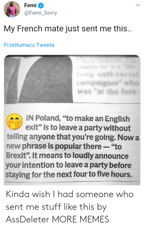 "phrase: Femi  @Femi_Sorry  My French mate just sent me this.  Przetłumacz Tweeta  er  was ""t the fore -  IN Poland, ""to make an English  exit"" is to leave a party without  telling anyone that you're going. Now a  new phrase is popular there ""to  Brexit"". It means to loudly announce  your intention to leave a party before  staying for the next four to five hours. Kinda wish I had someone who sent me stuff like this by AssDeleter MORE MEMES"