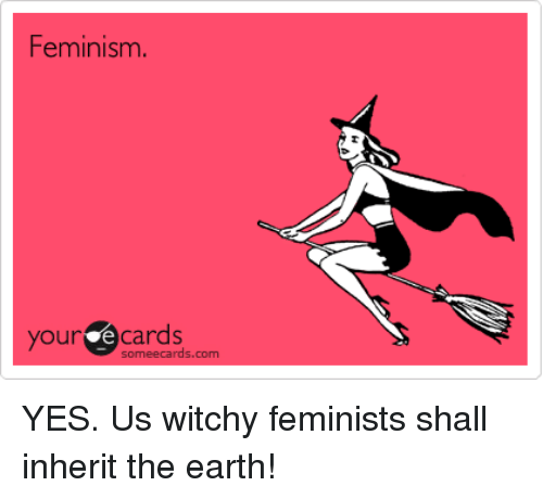 Someecards Com: Feminism.  our ecards  someecards.com YES. Us witchy feminists shall inherit the earth!