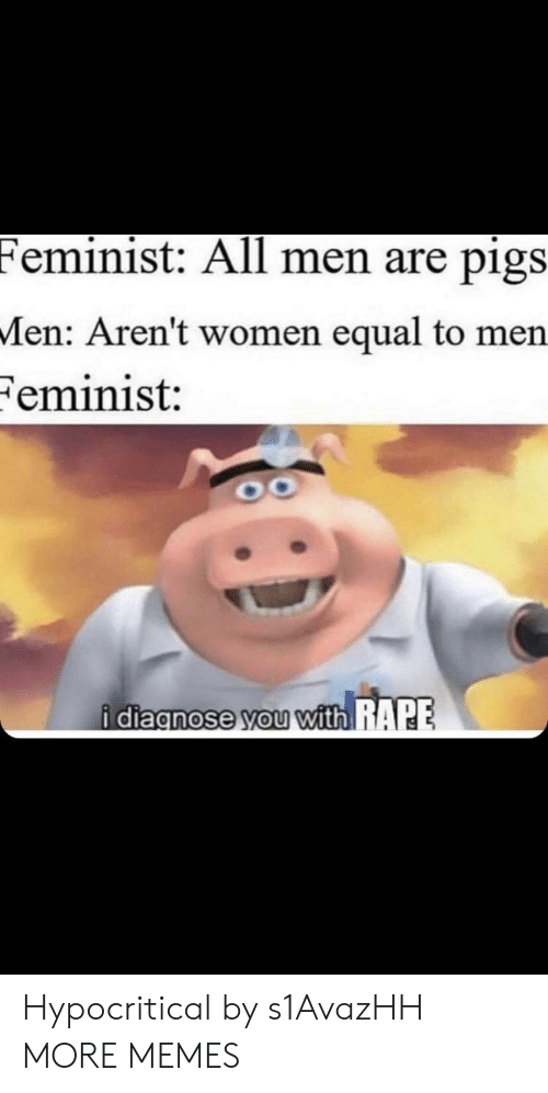 Dank, Memes, and Target: Feminist: All men are pigs  Men: Aren't women equal to men  Feminist:  i diacnose you with RAPE Hypocritical by s1AvazHH MORE MEMES