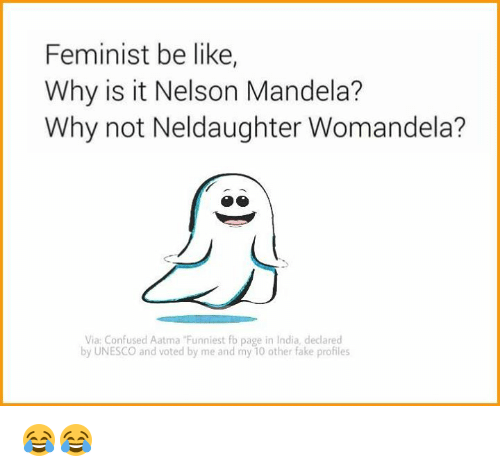 "atma: Feminist be like,  Why is it Nelson Mandela?  Why not Nel daughter Womandela?  Via: Confused A atma ""Funniest fb page in India, declared  by UNESCO and voted by me and my 10 other fake profiles 😂😂"