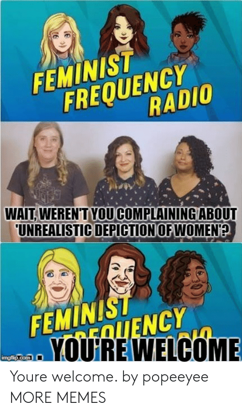 depiction: FEMINIST  FREQUENCr  RADIO  WAIT. WEREN'TYOU COMPLAINING ABOUT  UNREALISTIC DEPICTION OFWOMEN  FEMINIST  EOLIENCY  YOUIRE WELCOME  mgiip.com Youre welcome. by popeeyee MORE MEMES