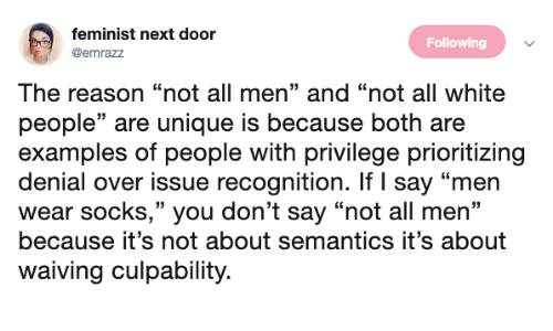 """White People, White, and Reason: feminist next door  @emrazz  Following  The reason """"not all men"""" and """"not all white  people"""" are unique is because both are  examples of people with privilege prioritizing  denial over issue recognition. If I say """"men  wear socks,"""" you don't say """"not all men""""  because it's not about semantics it's about  waiving culpability."""