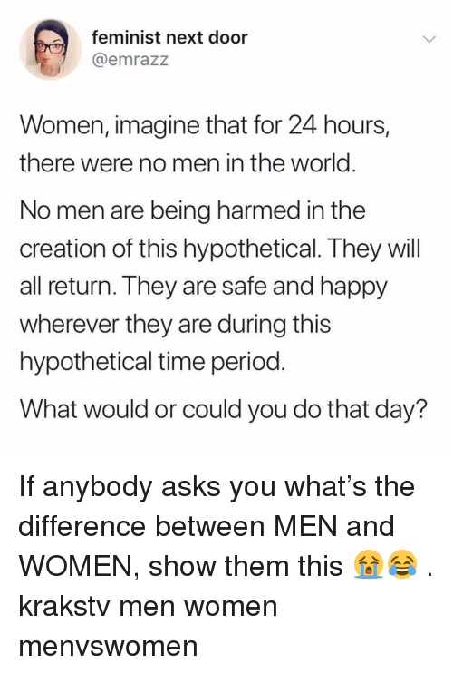 Time Period: feminist next door  emrazz  Women, imagine that for 24 hours,  there were no men in the world  No men are being harmed in the  creation of this hypothetical. They will  all return. They are safe and happy  wherever they are during this  hypothetical time period  What would or could you do that day? If anybody asks you what's the difference between MEN and WOMEN, show them this 😭😂 . krakstv men women menvswomen