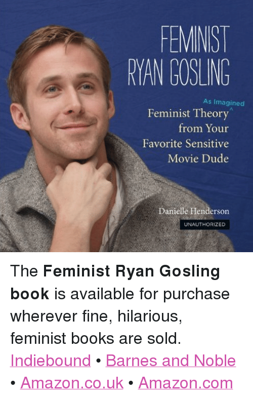"""barnes and noble: FEMINIST  RYAN GOSLING  As Imagined  Feminist Theory  from Your  Favorite Sensitive  Movie Dude  Danielle Henderson  UNAUTHORIZED <p>The <b>Feminist Ryan Gosling book</b> is available for purchase wherever fine, hilarious, feminist books are sold.  <br/><a href=""""http://www.indiebound.org/book/9780762447367"""" target=""""_blank"""">Indiebound</a>     •     <a href=""""http://www.barnesandnoble.com/w/feminist-ryan-gosling-danielle-henderson/1110912813"""" target=""""_blank"""">Barnes and Noble</a>     •     <a href=""""http://www.amazon.co.uk/Feminist-Ryan-Gosling-Favorite-Sensitive/dp/0762447362/ref=sr_1_1?ie=UTF8&amp;qid=1337749544&amp;sr=8-1"""" target=""""_blank"""">Amazon.co.uk</a>     •     <a href=""""http://www.amazon.com/Feminist-Ryan-Gosling-Imagined-Sensitive/dp/0762447362/ref=sr_1_1?ie=UTF8&amp;qid=1339622320&amp;sr=8-1&amp;keywords=feminist+ryan+gosling"""" target=""""_blank"""">Amazon.com</a></p>"""