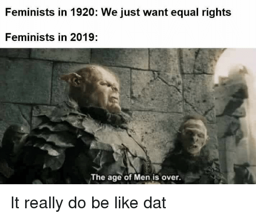 Be Like, Dat, and Really: Feminists in 1920: We just want equal rights  Feminists in 2019:  The age of Men is over.
