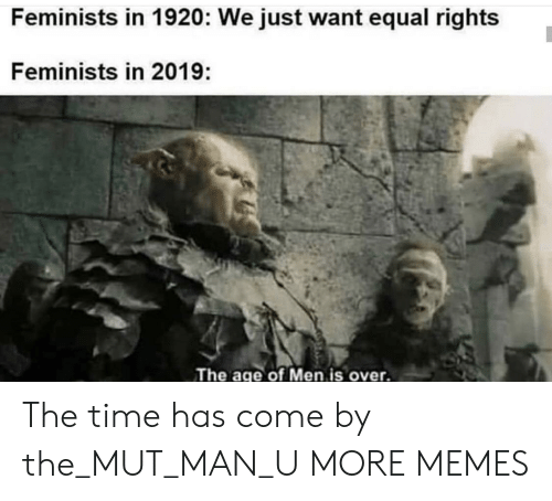 Equal Rights: Feminists in 1920: We just want equal rights  Feminists in 2019:  The age of Men is over. The time has come by the_MUT_MAN_U MORE MEMES