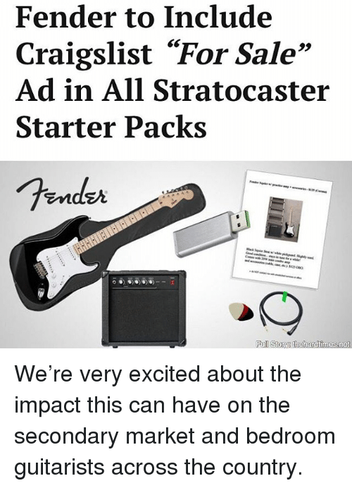 "Craigslist, Memes, and Starter Packs: Fender to Include  Craigslist ""For Sale""  Ad in All Stratocaster  Starter Packs  93  Endzr We're very excited about the impact this can have on the secondary market and bedroom guitarists across the country."