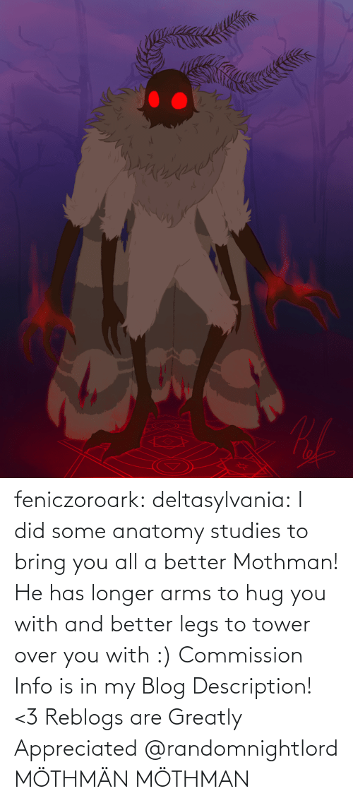 Info: feniczoroark:  deltasylvania:  I did some anatomy studies to bring you all a better Mothman! He has longer arms to hug you with and better legs to tower over you with :) Commission Info is in my Blog Description! <3 Reblogs are Greatly Appreciated    @randomnightlord MÖTHMÄN   MÖTHMAN