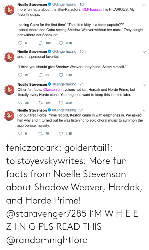 this: feniczoroark:  goldentail1:  tolstoyevskywrites:  More fun facts from Noelle Stevenson about Shadow Weaver, Hordak, and Horde Prime!   @staravenger7285 I'M W H E E Z I N G PLS READ THIS   @randomnightlord