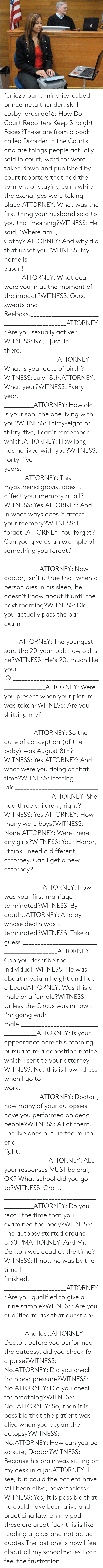 reporters: feniczoroark:  minority-cubed:  princemetalthunder:  skrill-cosby:  drucila616:  How Do Court Reporters Keep Straight Faces?These are from a book called Disorder in the Courts and are things people actually said in court, word for word, taken down and published by court reporters that had the torment of staying calm while the exchanges were taking place.ATTORNEY: What was the first thing your husband said to you that morning?WITNESS: He said, 'Where am I, Cathy?'ATTORNEY: And why did that upset you?WITNESS: My name is Susan!_______________________________ATTORNEY: What gear were you in at the moment of the impact?WITNESS: Gucci sweats and Reeboks.____________________________________________ATTORNEY: Are you sexually active?WITNESS: No, I just lie there.____________________________________________ATTORNEY: What is your date of birth?WITNESS: July 18th.ATTORNEY: What year?WITNESS: Every year._____________________________________ATTORNEY: How old is your son, the one living with you?WITNESS: Thirty-eight or thirty-five, I can't remember which.ATTORNEY: How long has he lived with you?WITNESS: Forty-five years._________________________________ATTORNEY: This myasthenia gravis, does it affect your memory at all?WITNESS: Yes.ATTORNEY: And in what ways does it affect your memory?WITNESS: I forget..ATTORNEY: You forget? Can you give us an example of something you forgot?___________________________________________ATTORNEY: Now doctor, isn't it true that when a person dies in his sleep, he doesn't know about it until the next morning?WITNESS: Did you actually pass the bar exam?____________________________________ATTORNEY: The youngest son, the 20-year-old, how old is he?WITNESS: He's 20, much like your IQ.___________________________________________ATTORNEY: Were you present when your picture was taken?WITNESS: Are you shitting me?_________________________________________ATTORNEY: So the date of conception (of the baby) was August 8th?WITNESS: Yes.ATTORNEY: And what were you doing at that time?WITNESS: Getting laid____________________________________________ATTORNEY: She had three children , right?WITNESS: Yes.ATTORNEY: How many were boys?WITNESS: None.ATTORNEY: Were there any girls?WITNESS: Your Honor, I think I need a different attorney. Can I get a new attorney?____________________________________________ATTORNEY: How was your first marriage terminated?WITNESS: By death..ATTORNEY: And by whose death was it terminated?WITNESS: Take a guess.___________________________________________ATTORNEY: Can you describe the individual?WITNESS: He was about medium height and had a beardATTORNEY: Was this a male or a female?WITNESS: Unless the Circus was in town I'm going with male._____________________________________ATTORNEY: Is your appearance here this morning pursuant to a deposition notice which I sent to your attorney?WITNESS: No, this is how I dress when I go to work.______________________________________ATTORNEY: Doctor , how many of your autopsies have you performed on dead people?WITNESS: All of them. The live ones put up too much of a fight._________________________________________ATTORNEY: ALL your responses MUST be oral, OK? What school did you go to?WITNESS: Oral…_________________________________________ATTORNEY: Do you recall the time that you examined the body?WITNESS: The autopsy started around 8:30 PMATTORNEY: And Mr. Denton was dead at the time?WITNESS: If not, he was by the time I finished.____________________________________________ATTORNEY: Are you qualified to give a urine sample?WITNESS: Are you qualified to ask that question?______________________________________And last:ATTORNEY: Doctor, before you performed the autopsy, did you check for a pulse?WITNESS: No.ATTORNEY: Did you check for blood pressure?WITNESS: No.ATTORNEY: Did you check for breathing?WITNESS: No..ATTORNEY: So, then it is possible that the patient was alive when you began the autopsy?WITNESS: No.ATTORNEY: How can you be so sure, Doctor?WITNESS: Because his brain was sitting on my desk in a jar.ATTORNEY: I see, but could the patient have still been alive, nevertheless?WITNESS: Yes, it is possible that he could have been alive and practicing law.  oh my god these are great  fuck this is like reading a jokes and not actual quotes   The last one is how I feel about all my schoolmates  I can feel the frustration