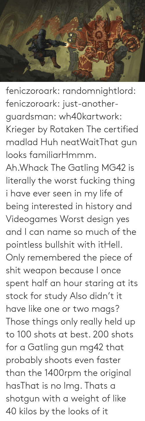 Spent: feniczoroark:  randomnightlord:  feniczoroark:  just-another-guardsman:  wh40kartwork:  Krieger by  Rotaken    The certified madlad   Huh neatWaitThat gun looks familiarHmmm. Ah.Whack   The Gatling MG42 is literally the worst fucking thing i have ever seen in my life of being interested in history and Videogames   Worst design yes and I can name so much of the pointless bullshit with itHell. Only remembered the piece of shit weapon because I once spent half an hour staring at its stock for study   Also didn't it have like one or two mags? Those things only really held up to 100 shots at best. 200 shots for a Gatling gun mg42 that probably shoots even faster than the 1400rpm the original hasThat is no lmg. Thats a shotgun with a weight of like 40 kilos by the looks of it