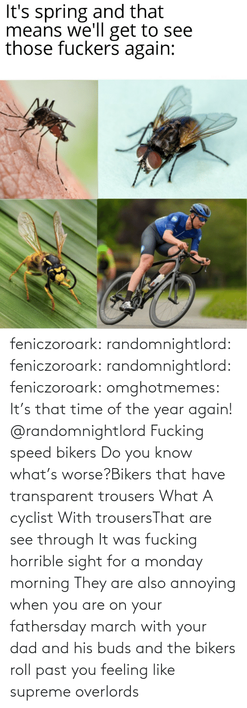 march: feniczoroark:  randomnightlord:  feniczoroark:  randomnightlord:  feniczoroark:  omghotmemes:  It's that time of the year again!   @randomnightlord    Fucking speed bikers   Do you know what's worse?Bikers that have transparent trousers   What   A cyclist With trousersThat are see through It was fucking horrible sight for a monday morning   They are also annoying when you are on your fathersday march with your dad and his buds and the bikers roll past you feeling like supreme overlords