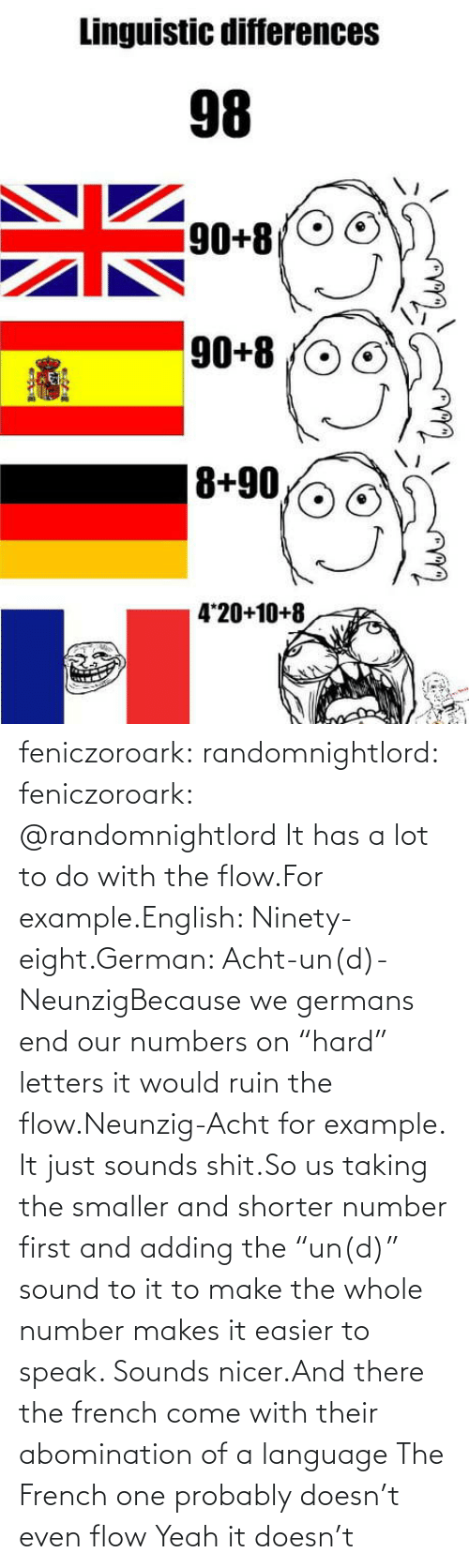 "Ruin: feniczoroark:  randomnightlord:  feniczoroark:  @randomnightlord    It has a lot to do with the flow.For example.English: Ninety-eight.German: Acht-un(d)-NeunzigBecause we germans end our numbers on ""hard"" letters it would ruin the flow.Neunzig-Acht for example. It just sounds shit.So us taking the smaller and shorter number first and adding the ""un(d)"" sound to it to make the whole number makes it easier to speak. Sounds nicer.And there the french come with their abomination of a language    The French one probably doesn't even flow   Yeah it doesn't"