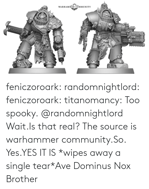 Spooky: feniczoroark:  randomnightlord:  feniczoroark:  titanomancy:  Too spooky.   @randomnightlord    Wait.Is that real?    The source is warhammer community.So. Yes.YES IT IS   *wipes away a single tear*Ave Dominus Nox Brother