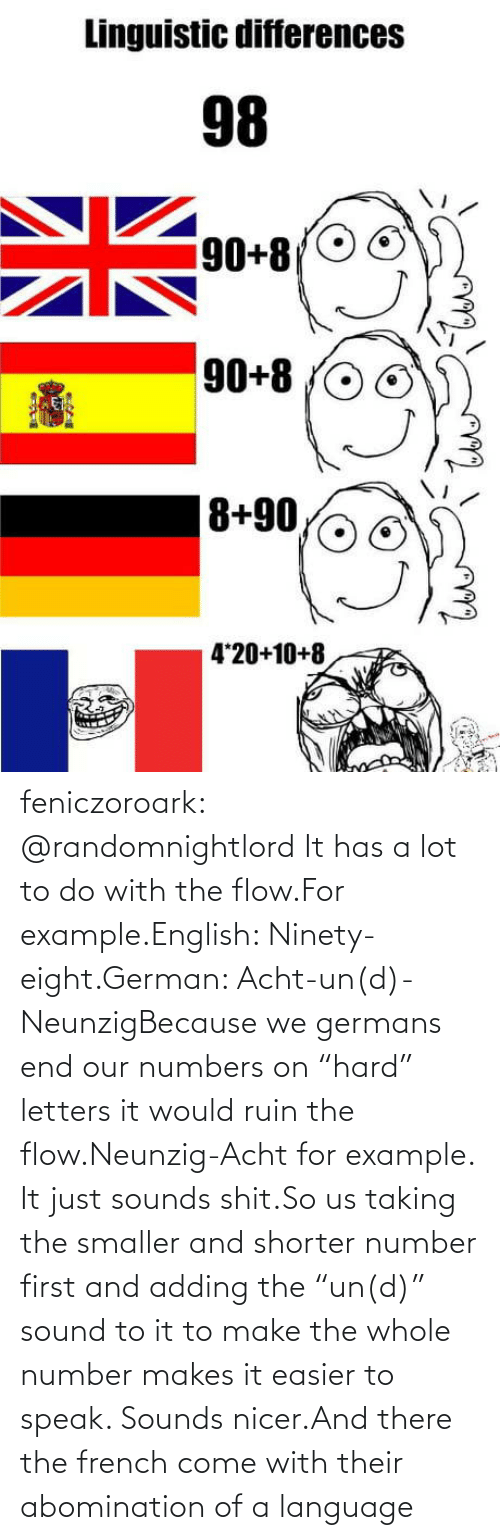 "Ruin: feniczoroark:  @randomnightlord    It has a lot to do with the flow.For example.English: Ninety-eight.German: Acht-un(d)-NeunzigBecause we germans end our numbers on ""hard"" letters it would ruin the flow.Neunzig-Acht for example. It just sounds shit.So us taking the smaller and shorter number first and adding the ""un(d)"" sound to it to make the whole number makes it easier to speak. Sounds nicer.And there the french come with their abomination of a language"