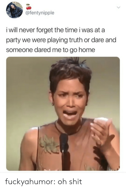 Party, Shit, and Target: @fentynipple  i will never forget the time i was at a  party we were playing truth or dare and  someone dared me to go home fuckyahumor: oh shit