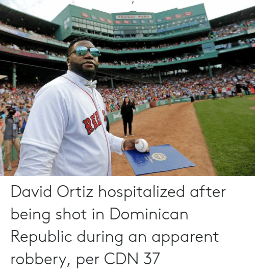 Dominican, David Ortiz, and Dominican Republic: FENWAY PARK  Pam David Ortiz hospitalized after being shot in Dominican Republic during an apparent robbery, per CDN 37
