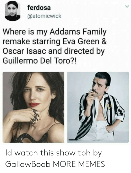 Addams: ferdosa  @atomicwick  Where is my Addams Family  remake starring Eva Green &  Oscar Isaac and directed by  Guillermo Del Toro?! Id watch this show tbh by GallowBoob MORE MEMES