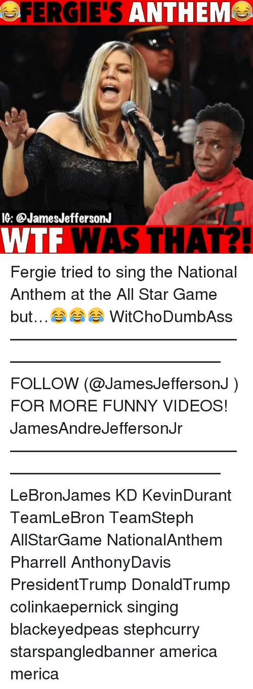 pharrell: FERGIE'S ANTHEM  IG: @JamesJeffersonJ  WTF WAS THAT?! Fergie tried to sing the National Anthem at the All Star Game but…😂😂😂 WitChoDumbAss ——————————————————————————— FOLLOW (@JamesJeffersonJ ) FOR MORE FUNNY VIDEOS! JamesAndreJeffersonJr ——————————————————————————— LeBronJames KD KevinDurant TeamLeBron TeamSteph AllStarGame NationalAnthem Pharrell AnthonyDavis PresidentTrump DonaldTrump colinkaepernick singing blackeyedpeas stephcurry starspangledbanner america merica