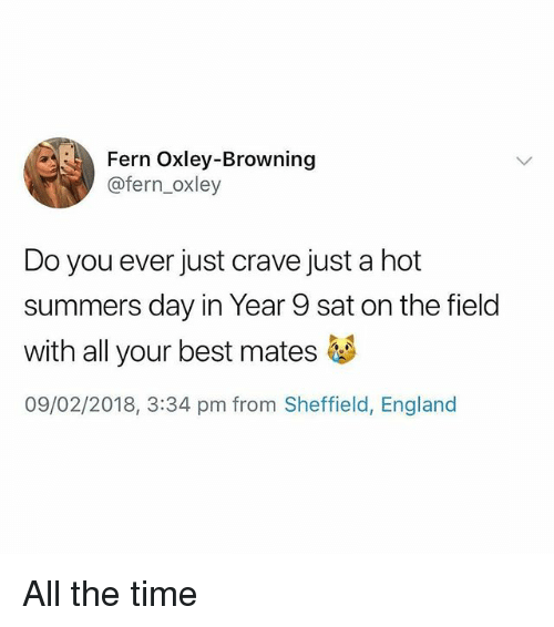 browning: Fern Oxley-Browning  @fern_oxley  Do you ever just crave just a hot  summers day in Year 9 sat on the field  with all your best mates够  09/02/2018, 3:34 pm from Sheffield, England All the time
