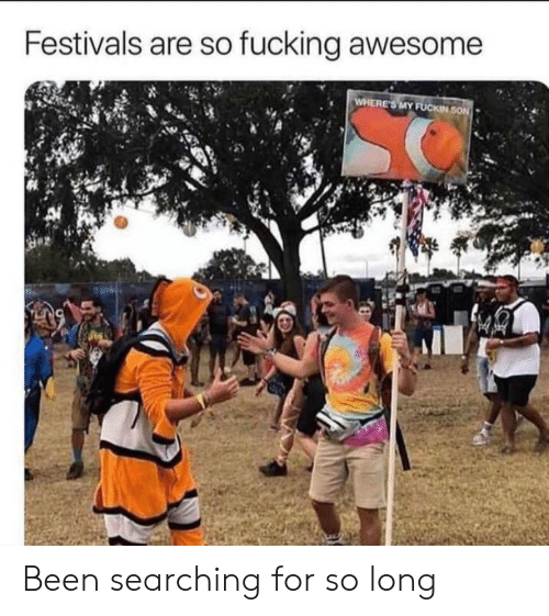 Fucking, Awesome, and Been: Festivals are so fucking awesome Been searching for so long