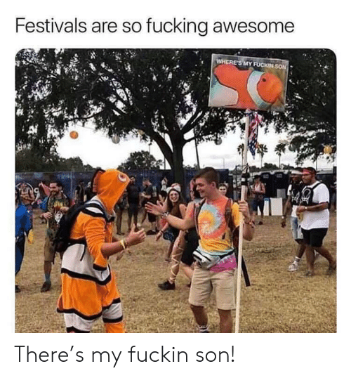 Fucking, Awesome, and Son: Festivals are so fucking awesome  WHERE'S MY FUCKIN SON There's my fuckin son!