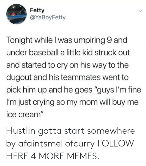 """Baseball, Crying, and Dank: Fetty  @YaBoyFetty  Tonight while l was umpiring 9 and  under baseball a little kid struck out  and started to cry on his way to the  dugout and his teammates went to  pick him up and he goes """"guys I'm fine  I'm just crying so my mom will buy me  ice cream"""" Hustlin gotta start somewhere by afaintsmellofcurry FOLLOW HERE 4 MORE MEMES."""