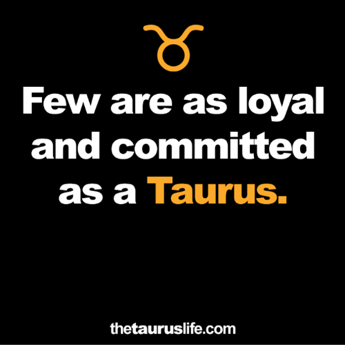 Taurus, Com, and And: Few are as loval  and committed  as a Taurus.  thetauruslife.com
